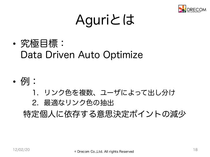 Aguriとは• 究極目標:   Data Driven Auto Optimize• 例:           1. リンク色を複数、ユーザによって出し分け           2. 最適なリンク色の抽出    特定個人に依存する意思...