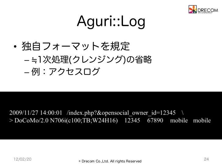 Aguri::Log     • 独自フォーマットを規定         – 1次処理(クレンジング)の省略         – 例:アクセスログ     12/02/20   © Drecom Co.,Ltd. All rights ...