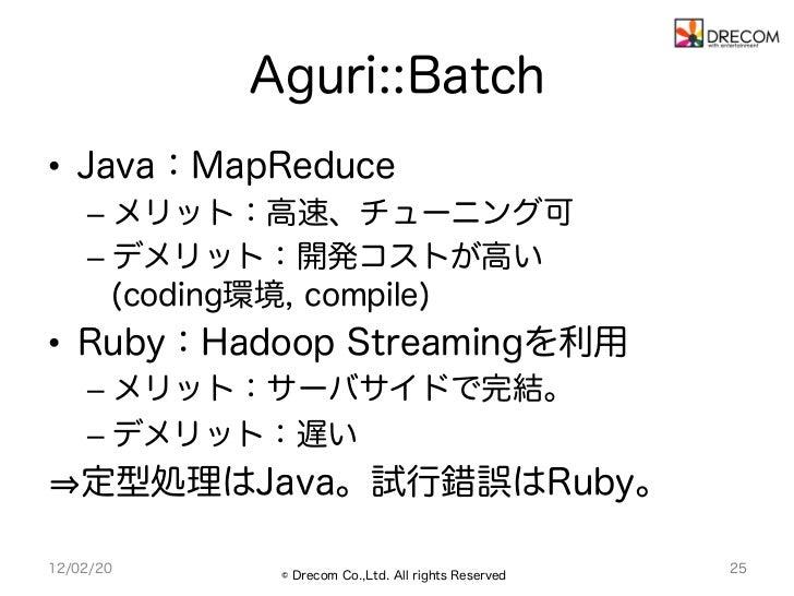Aguri::Batch• Java:MapReduce    – メリット:高速、チューニング可    – デメリット:開発コストが高い       (coding環境, compile)• Ruby:Hadoop Streaming...