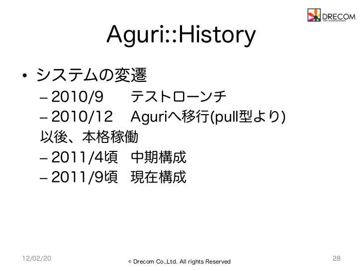 Aguri::History• システムの変遷    – 2010/9  テストローンチ    – 2010/12 Aguriへ移行(pull型より)    以後、本格稼働    – 2011/4頃 中期構成    – 2011/9頃...