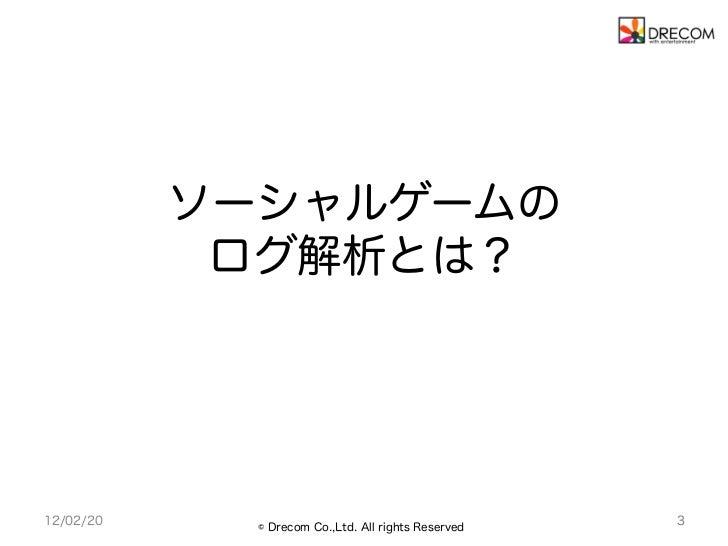 ソーシャルゲームの            ログ解析とは?12/02/20     © Drecom Co.,Ltd. All rights Reserved                                            ...