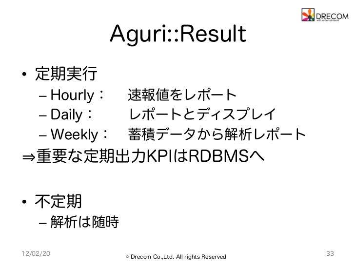 Aguri::Result• 定期実行    – Hourly:   速報値をレポート    – Daily:    レポートとディスプレイ    – Weekly:   蓄積データから解析レポート    重要な定期出力KPIはRDBM...