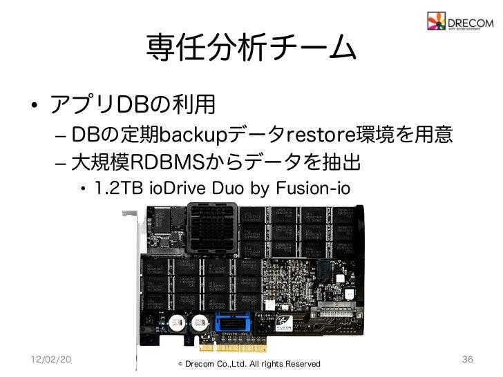 専任分析チーム• アプリDBの利用    – DBの定期backupデータrestore環境を用意    – 大規模RDBMSからデータを抽出           • 1.2TB ioDrive Duo by Fusion-io12/0...