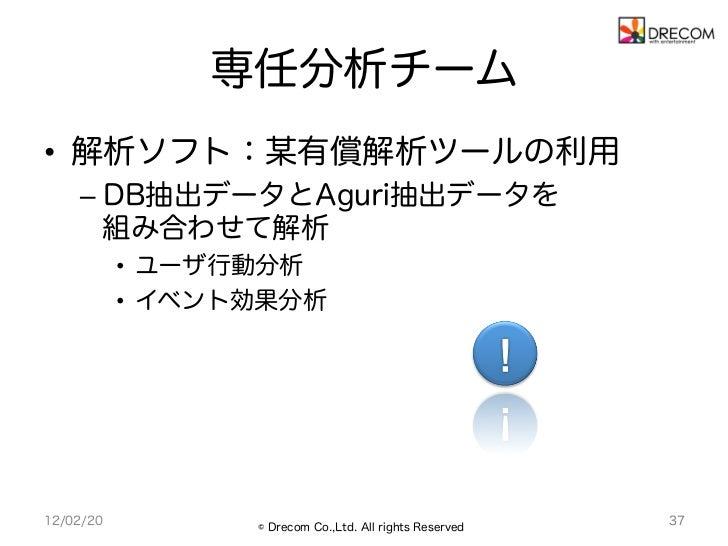 専任分析チーム• 解析ソフト:某有償解析ツールの利用    – DB抽出データとAguri抽出データを       組み合わせて解析           • ユーザ行動分析           • イベント効果分析12/02/20   ...