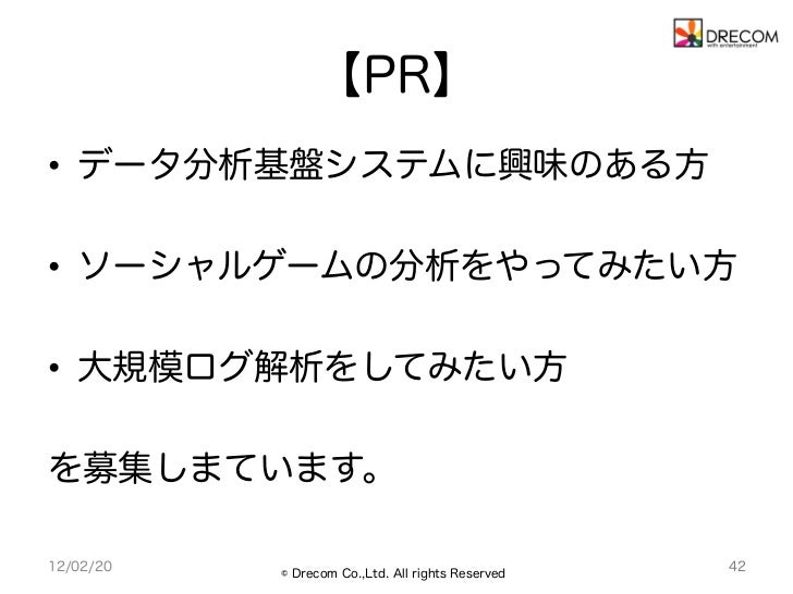 【PR】• データ分析基盤システムに興味のある方• ソーシャルゲームの分析をやってみたい方• 大規模ログ解析をしてみたい方を募集しまています。12/02/20   © Drecom Co.,Ltd. All rights Reserved...