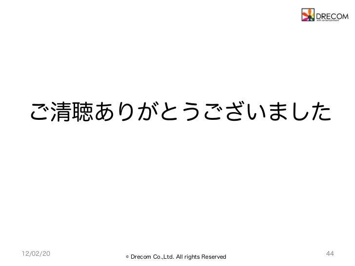 ご清聴ありがとうございました12/02/20   © Drecom Co.,Ltd. All rights Reserved                                                   44