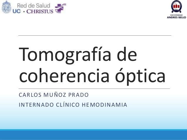 Tomografía de coherencia óptica CARLOS MUÑOZ PRADO  INTERNADO CLÍNICO HEMODINAMIA