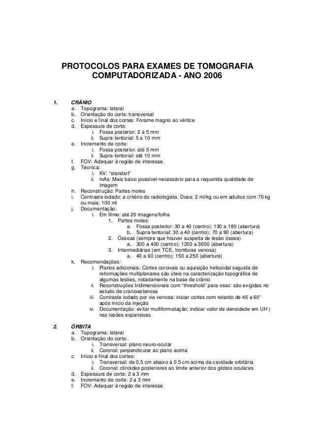 PROTOCOLOS PARA EXAMES DE TOMOGRAFIA          COMPUTADORIZADA - ANO 20061.    CRÂNIO      a. Topograma: lateral      b. Or...