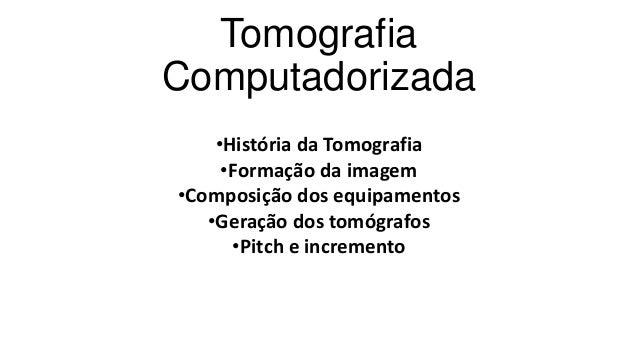 Tomografia Computadorizada •História da Tomografia •Formação da imagem •Composição dos equipamentos •Geração dos tomógrafo...