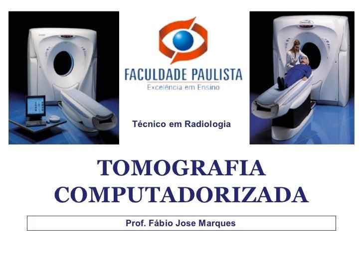Técnico em Radiologia  TOMOGRAFIACOMPUTADORIZADA    Prof. Fábio Jose Marques