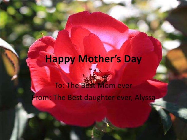 Happy Mother's Day      To: The Best Mom everFrom: The Best daughter ever, Alyssa