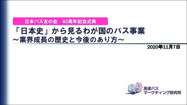 「日本史」から見るわが国のバス事業 ~業界成長の歴史と今後のあり方~ 2020年11月7日 日本バス友の会 40周年記念式典
