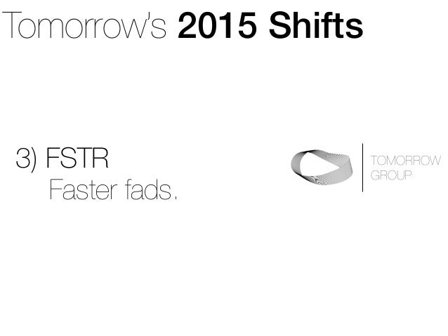 Tomorrow's 2015 Shifts  3) FSTR  TOMORROW  GROUP Faster fads.