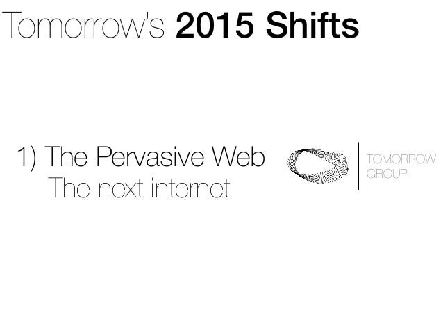 Tomorrow's 2015 Shifts  1) The Pervasive Web  TOMORROW  GROUP The next internet
