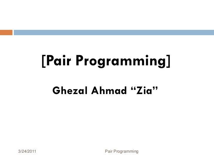 """[Pair Programming]             Ghezal Ahmad """"Zia""""3/24/2011            Pair Programming   1"""