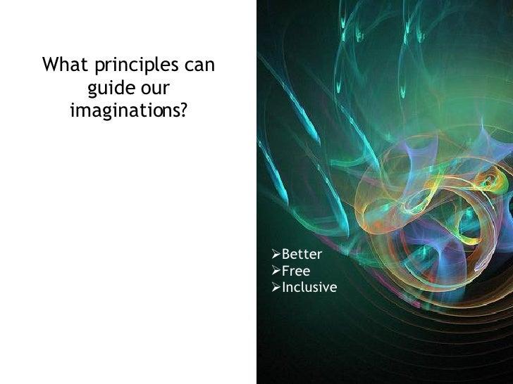 What principles can guide our imaginations? <ul><li>Better </li></ul><ul><li>Free </li></ul><ul><li>Inclusive </li></ul>