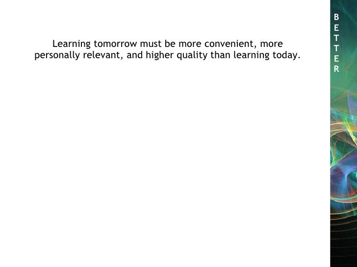 B E T T E R Learning tomorrow must be more convenient, more personally relevant, and higher quality than learning today.