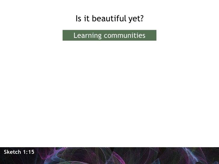 <ul><li>Is it beautiful yet? </li></ul>Sketch 1:15 Learning communities