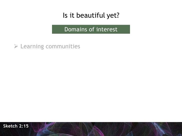 <ul><li>Is it beautiful yet? </li></ul><ul><li>Learning communities </li></ul>Sketch 2:15 Domains of interest