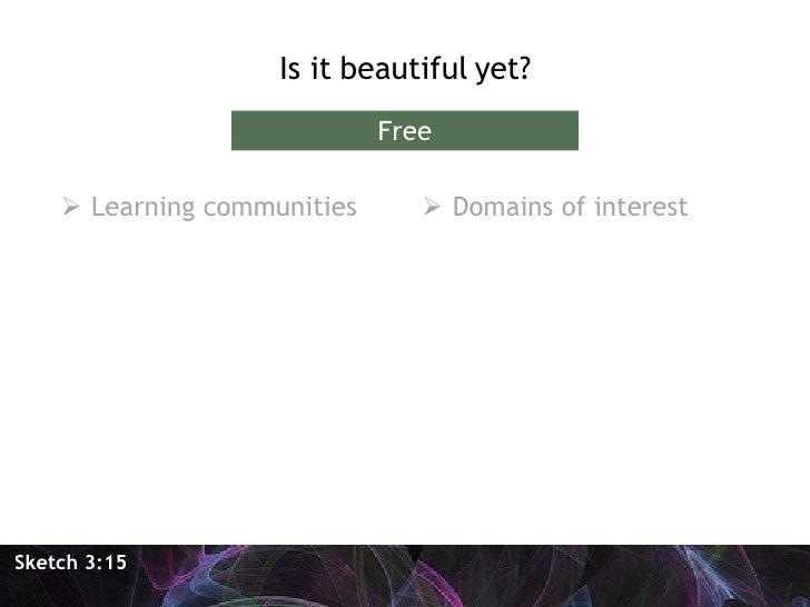 <ul><li>Is it beautiful yet? </li></ul>Sketch 3:15 Free <ul><li>Learning communities </li></ul><ul><li>Domains of interest...