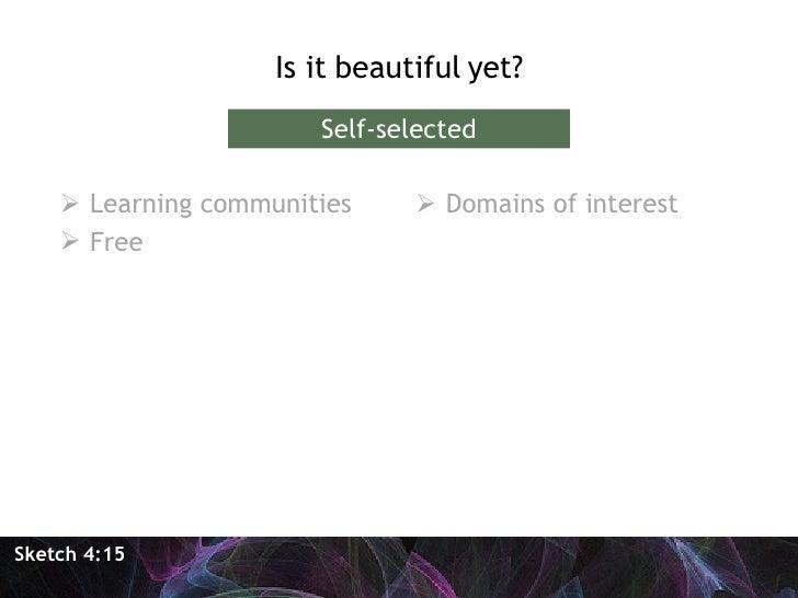 <ul><li>Is it beautiful yet? </li></ul>Sketch 4:15 Self-selected <ul><li>Learning communities </li></ul><ul><li>Free </li>...