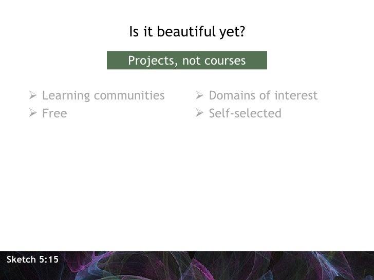 <ul><li>Is it beautiful yet? </li></ul>Sketch 5:15 Projects, not courses <ul><li>Learning communities </li></ul><ul><li>Fr...