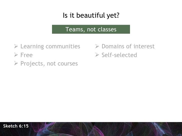 <ul><li>Is it beautiful yet? </li></ul>Sketch 6:15 Teams, not classes <ul><li>Learning communities </li></ul><ul><li>Free ...