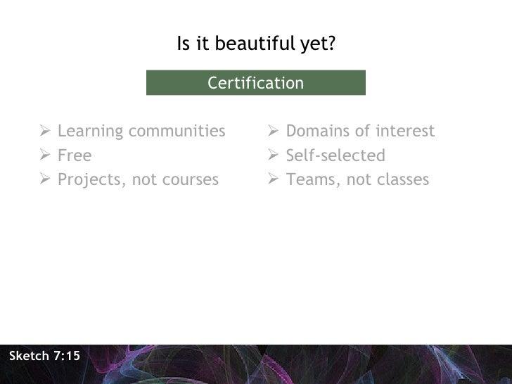 <ul><li>Is it beautiful yet? </li></ul>Sketch 7:15 Certification <ul><li>Learning communities </li></ul><ul><li>Free </li>...