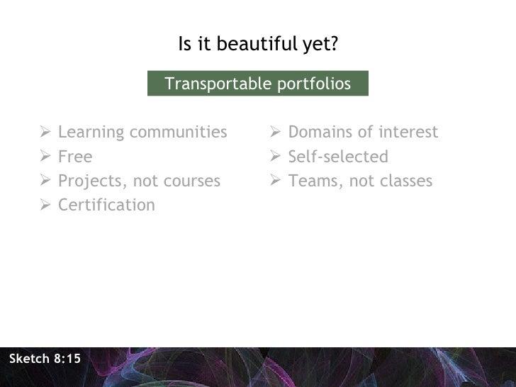 <ul><li>Is it beautiful yet? </li></ul>Sketch 8:15 Transportable portfolios <ul><li>Learning communities </li></ul><ul><li...