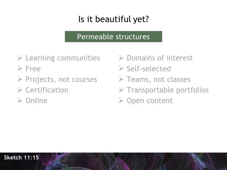 <ul><li>Is it beautiful yet? </li></ul>Sketch 11:15 Permeable structures <ul><li>Learning communities </li></ul><ul><li>Fr...