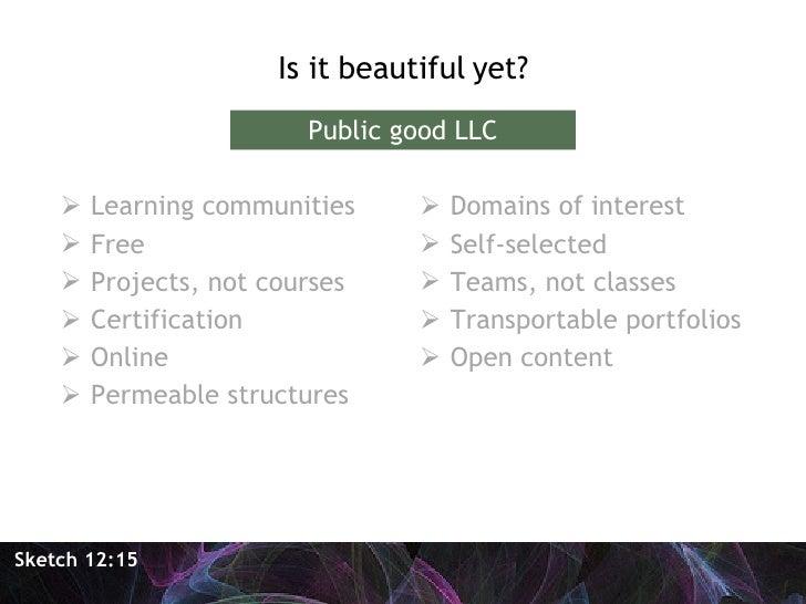 <ul><li>Is it beautiful yet? </li></ul>Sketch 12:15 Public good LLC <ul><li>Learning communities </li></ul><ul><li>Free </...