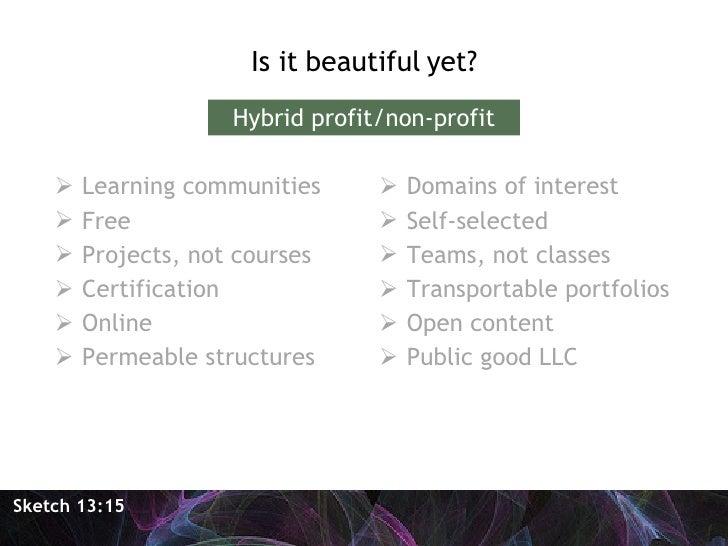 <ul><li>Is it beautiful yet? </li></ul>Sketch 13:15 Hybrid profit/non-profit <ul><li>Learning communities </li></ul><ul><l...
