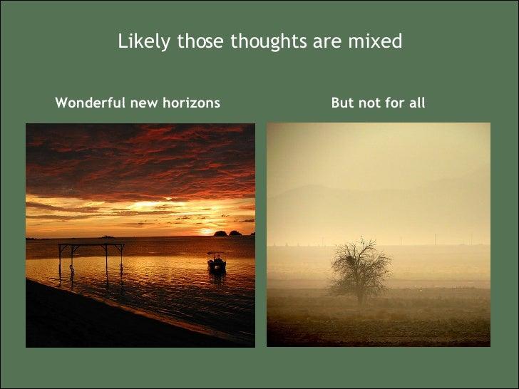 Likely those thoughts are mixed <ul><li>Wonderful new horizons </li></ul><ul><li>But not for all </li></ul>