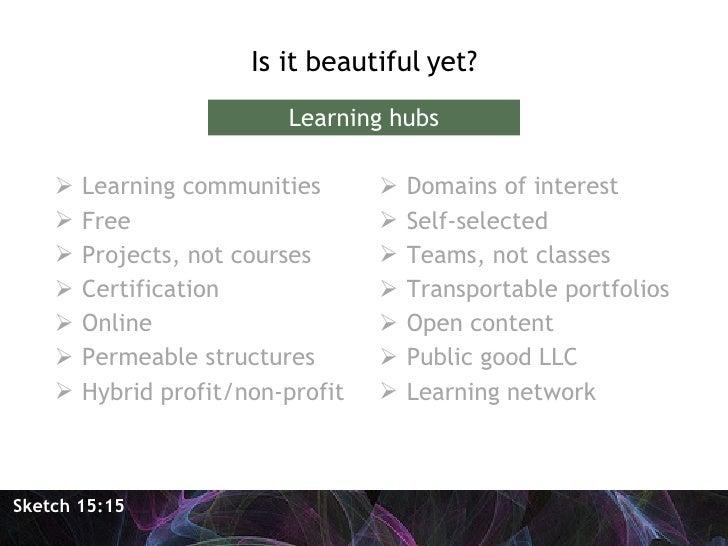 <ul><li>Is it beautiful yet? </li></ul><ul><li>Learning communities </li></ul><ul><li>Free </li></ul><ul><li>Projects, not...