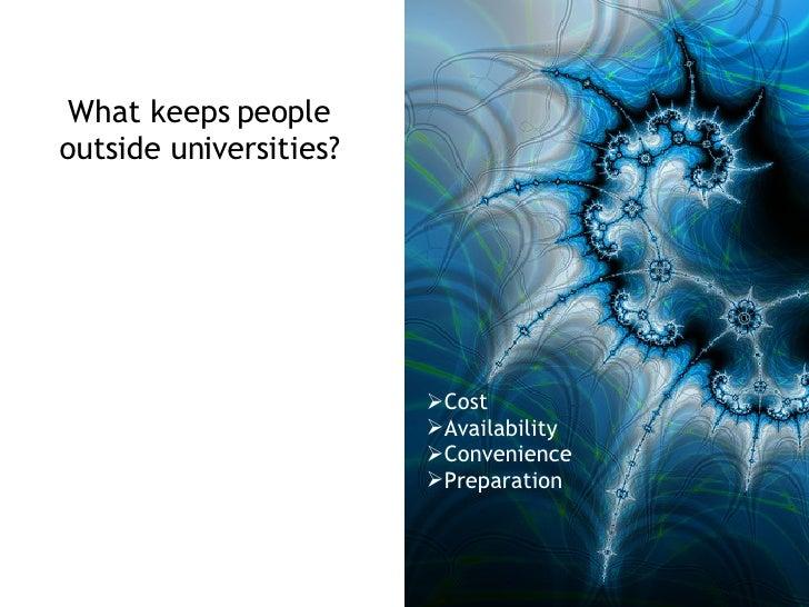 What keeps people outside universities? <ul><li>Cost </li></ul><ul><li>Availability </li></ul><ul><li>Convenience </li></u...