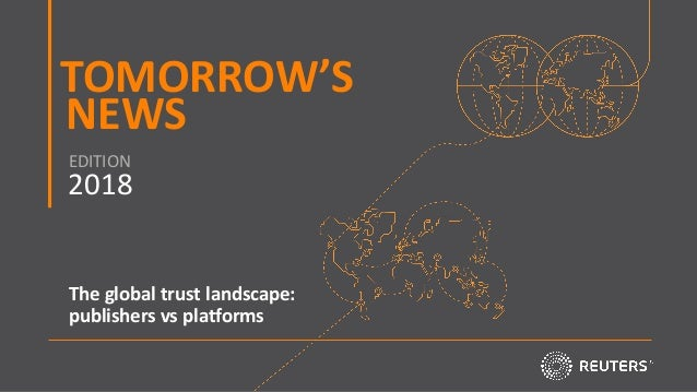 TOMORROW'S NEWS 2018 EDITION START NOW The global trust landscape: publishers vs platforms