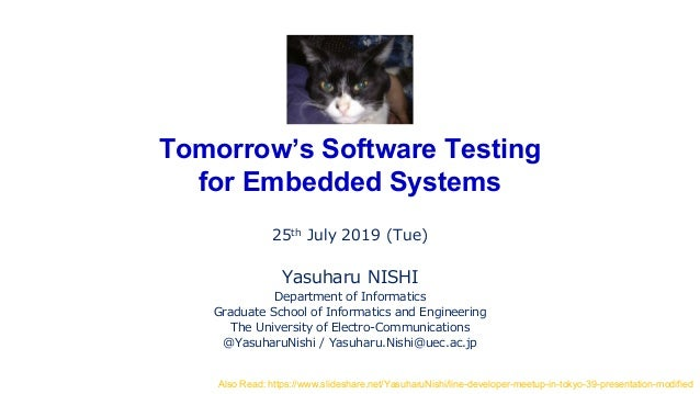 Tomorrow's Software Testing for Embedded Systems 25th July 2019 (Tue) Yasuharu NISHI Department of Informatics Graduate Sc...