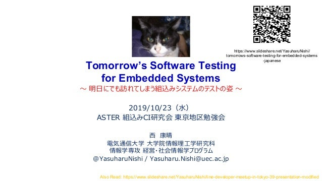 Tomorrow's Software Testing for Embedded Systems ~ 明日にでも訪れてしまう組込みシステムのテストの姿 ~ 2019/10/23(水) ASTER 組込みCI研究会 東京地区勉強会 西 康晴 電気...