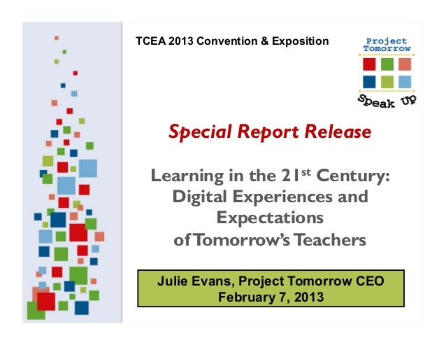 TCEA 2013 Convention & Exposition     Special Report Release  Learning in the 21st Century:    Digital Experiences and    ...