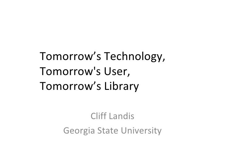 <ul>Tomorrow's Technology, Tomorrow's User, Tomorrow's Library </ul><ul>Cliff Landis <li>Georgia State University </li></ul>
