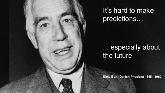It's hard to make predictions… ... especially about the future Niels Bohr Danish Physicist 1865 - 1962