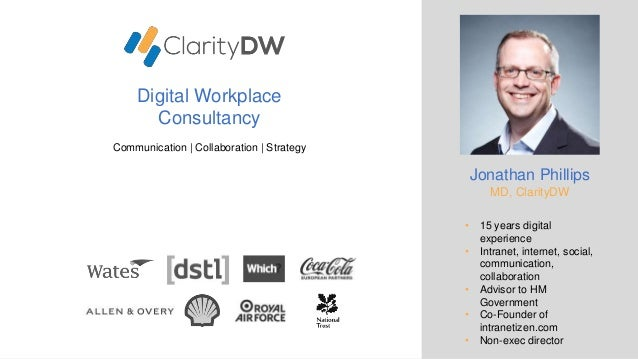 Digital Workplace Consultancy Communication | Collaboration | Strategy Jonathan Phillips MD, ClarityDW • 15 years digital ...