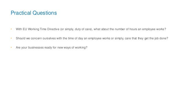 Practical Questions • With EU Working Time Directive (or simply, duty of care), what about the number of hours an employee...