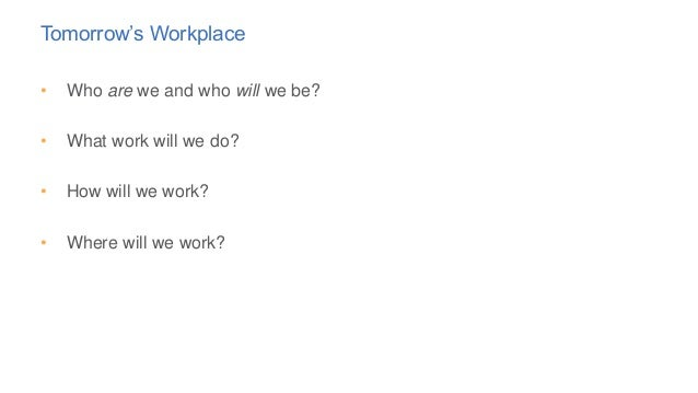 Tomorrow's Workplace • Who are we and who will we be? • What work will we do? • How will we work? • Where will we work?