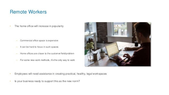 Remote Workers • The home office will increase in popularity – Commercial office space is expensive – It can be hard to fo...