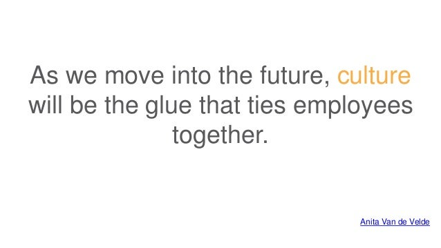 As we move into the future, culture will be the glue that ties employees together. Anita Van de Velde