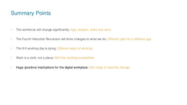 Summary Points • The workforce will change significantly: Age, location, skills and more • The Fourth Industrial Revolutio...
