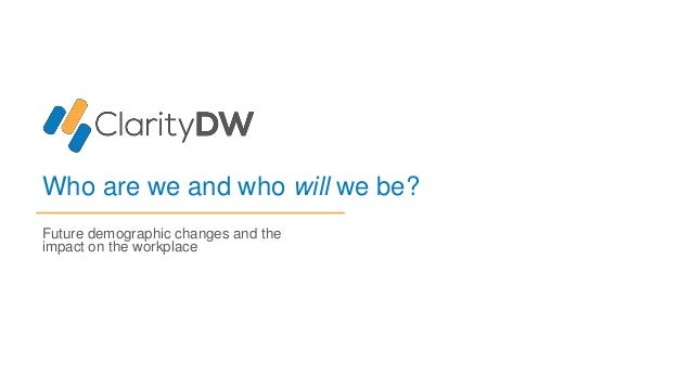 Future demographic changes and the impact on the workplace Who are we and who will we be?