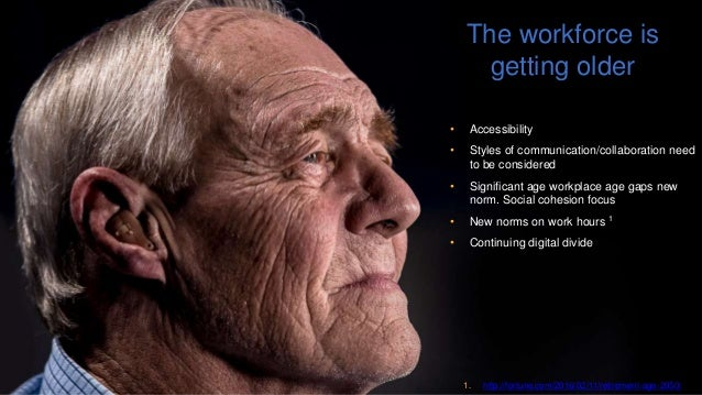 The workforce is getting older • Accessibility • Styles of communication/collaboration need to be considered • Significant...