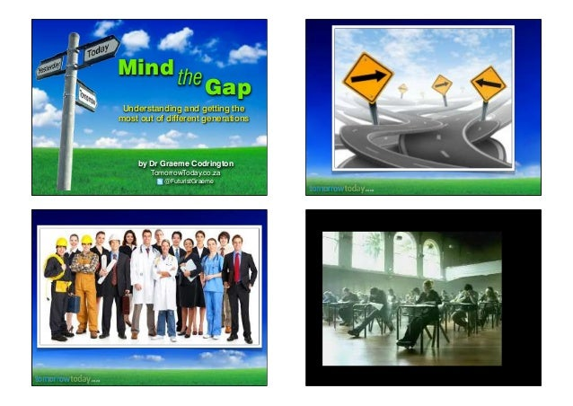 Mind the  Gap  Understanding and getting the most out of different generations  by Dr Graeme Codrington TomorrowToday.co.z...